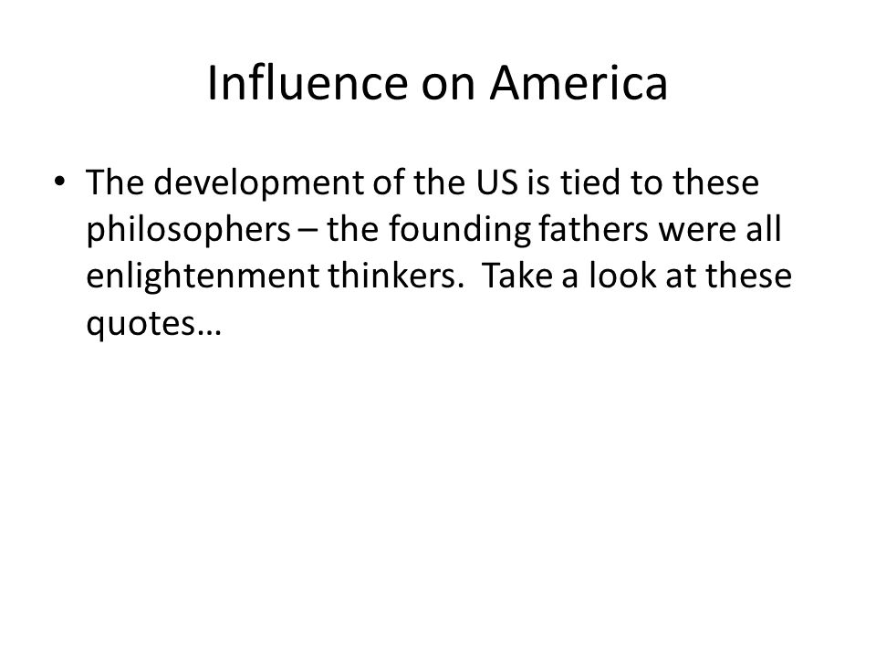Influence on America The development of the US is tied to these philosophers – the founding fathers were all enlightenment thinkers.
