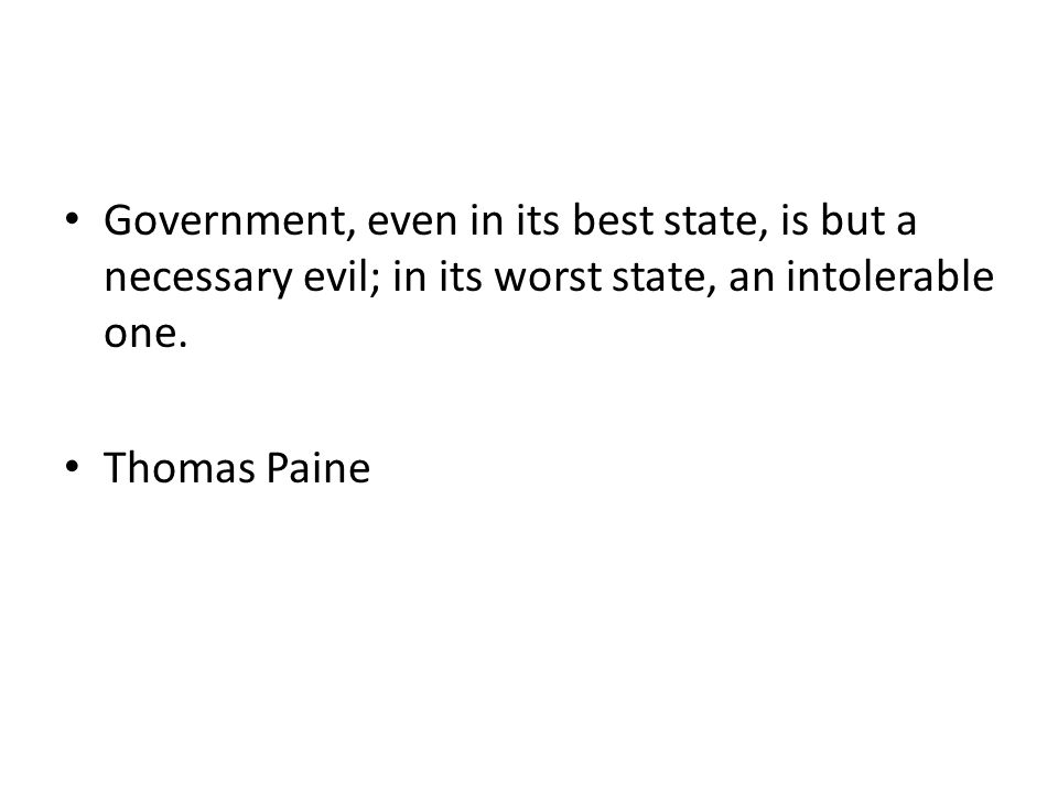 Government, even in its best state, is but a necessary evil; in its worst state, an intolerable one.