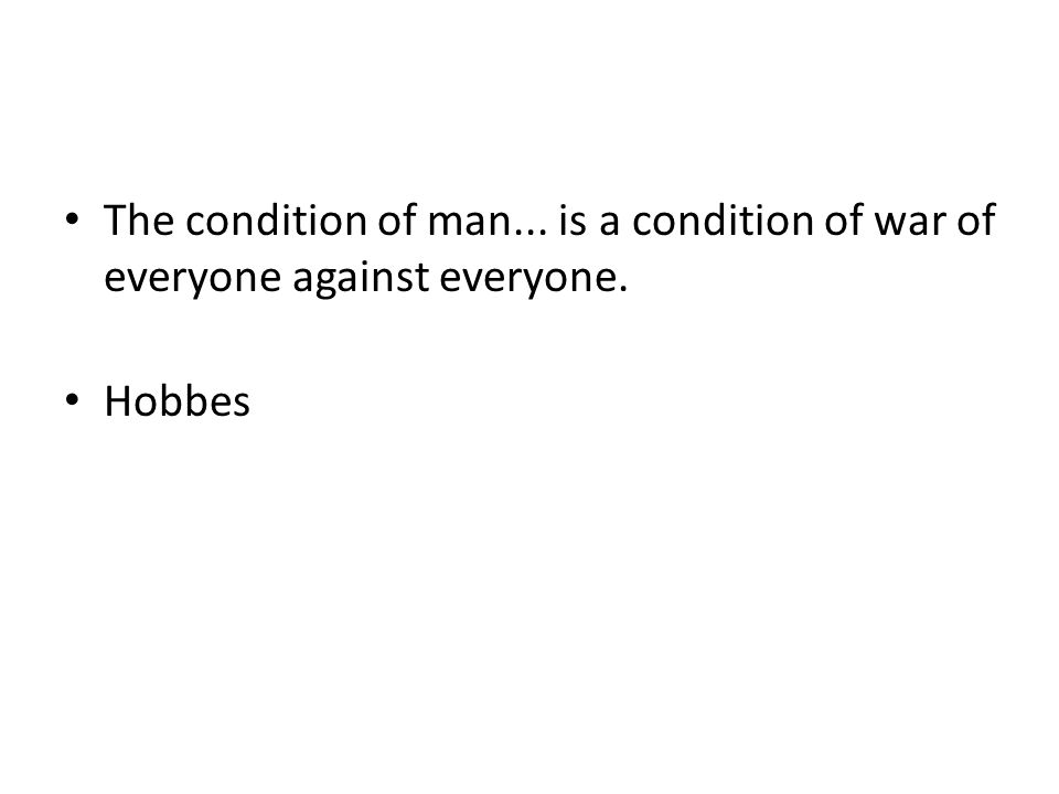 The condition of man... is a condition of war of everyone against everyone. Hobbes