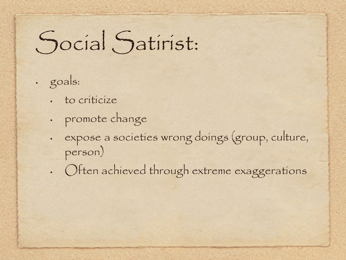 Social Satirist: goals: to criticize promote change expose a societies wrong doings (group, culture, person) Often achieved through extreme exaggerations