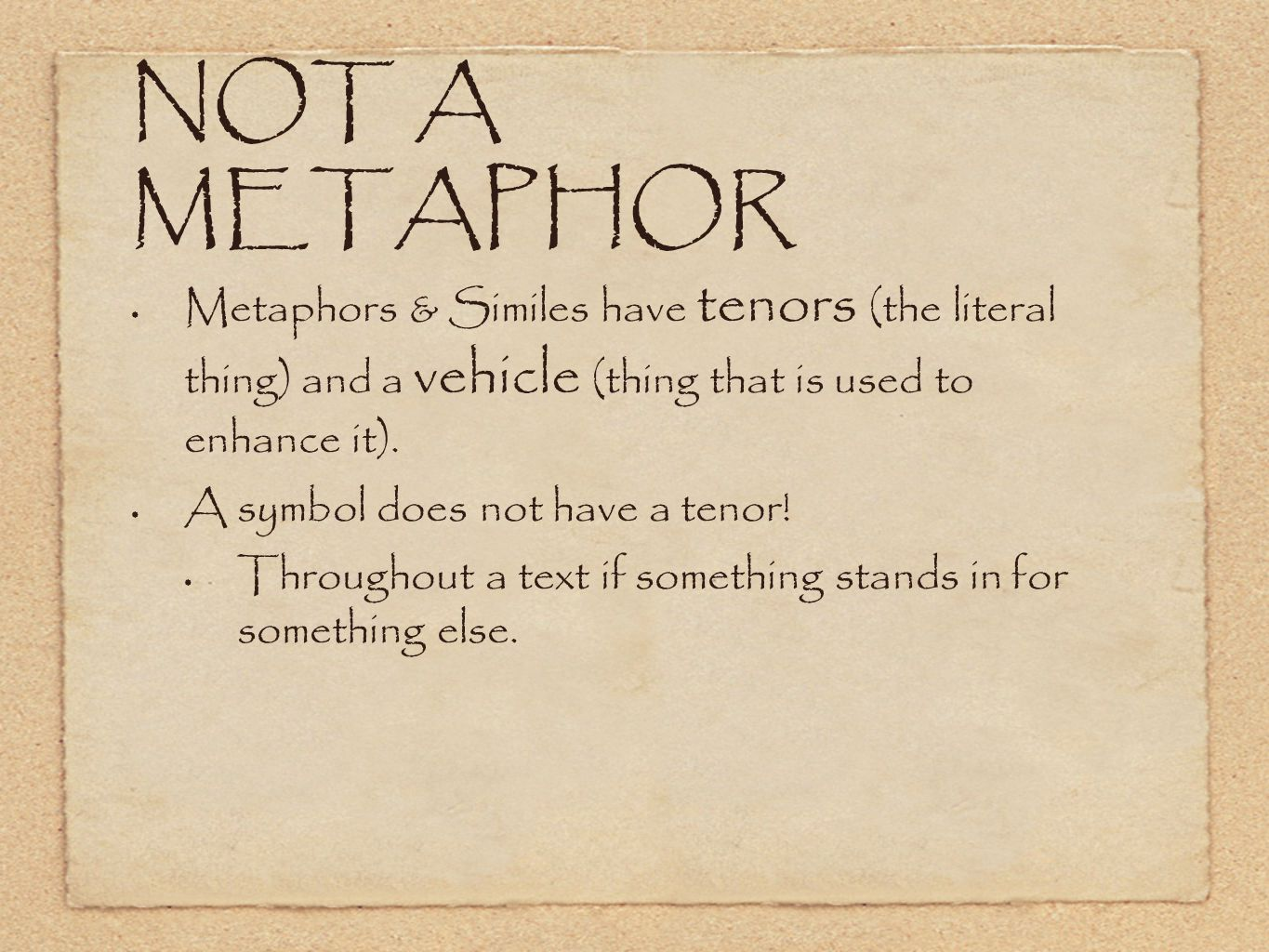 NOT A METAPHOR Metaphors & Similes have tenors (the literal thing) and a vehicle (thing that is used to enhance it).