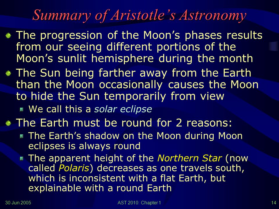 30 Jun 2005AST 2010: Chapter 113 Ancient Astronomy (1) Babylonian, Assyrian, and Egyptian astronomers knew the approximate length of the year The Mayans of Central America developed a calendar based on the planet Venus In the British Isles, one finds spectacular monuments (such as Stonehenge) that, one now believes, were used to track the motion of the Sun and the Moon Pythagoras already suggested (2500 years ago) that the Earth should be a sphere Aristotle (384–322 B.C.) summarized the knowledge of his day…