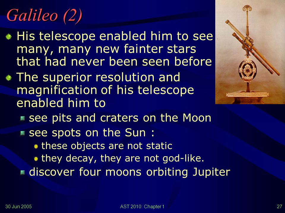 30 Jun 2005AST 2010: Chapter 126 Galileo (1) Galileo Galilei (1564-1642 AD) was the first person known to use a telescope for astronomical observations (starting in 1609) The telescope was originally used as a naval tool to assess the strength of the opponent s fleet from a great distance Galileo found many new things when he looked through his telescope