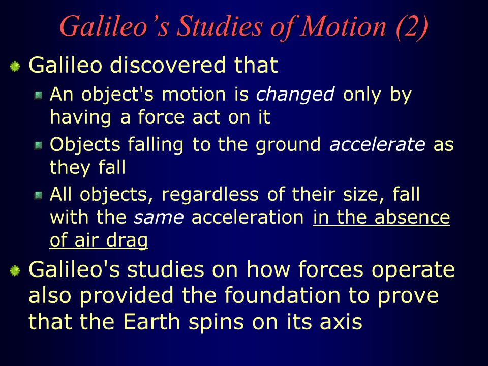 30 Jun 2005AST 2010: Chapter 130 Galileo's Studies of Motion (1) Galileo also made advances in understanding how ordinary objects move here on the Earth He set up experiments to see how things move under different circumstances He found that Aristotle s long-unchallenged views on how things move were wrong Aristotle's views: In order for something to keep moving, at even a constant speed, a force must be continually applied A falling object falls at a constant speed Heavier things always fall more quickly than lighter things