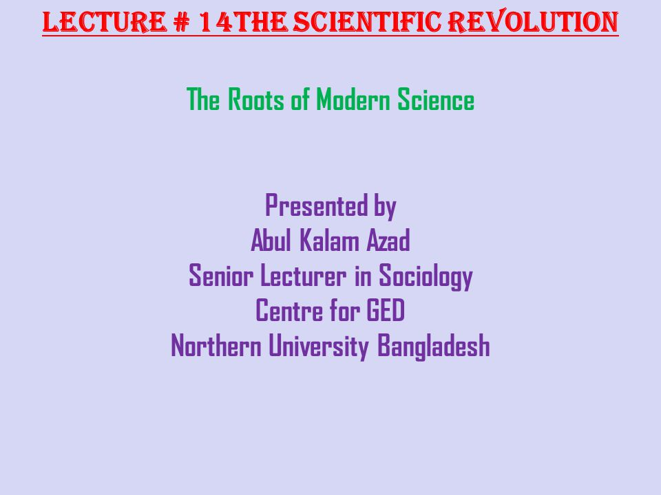 Lecture # 14The Scientific Revolution The Roots of Modern Science Presented by Abul Kalam Azad Senior Lecturer in Sociology Centre for GED Northern Un