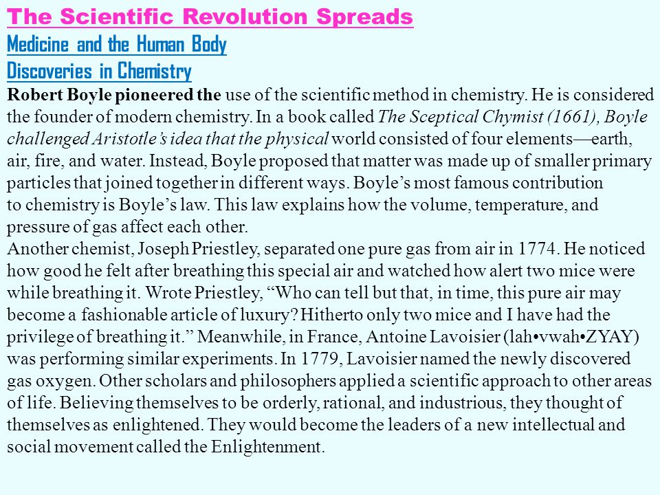 The Scientific Revolution Spreads Medicine and the Human Body Discoveries in Chemistry Robert Boyle pioneered the use of the scientific method in chem