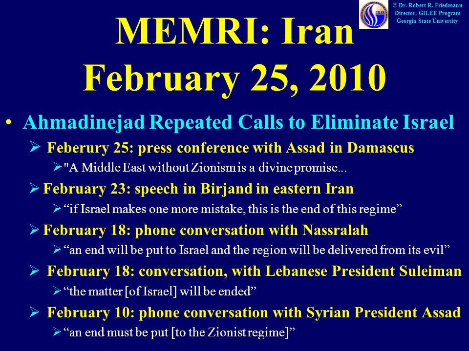MEMRI: Iran February 25, 2010 Ahmadinejad Repeated Calls to Eliminate Israel  Feberury 25: press conference with Assad in Damascus  A Middle East without Zionism is a divine promise...