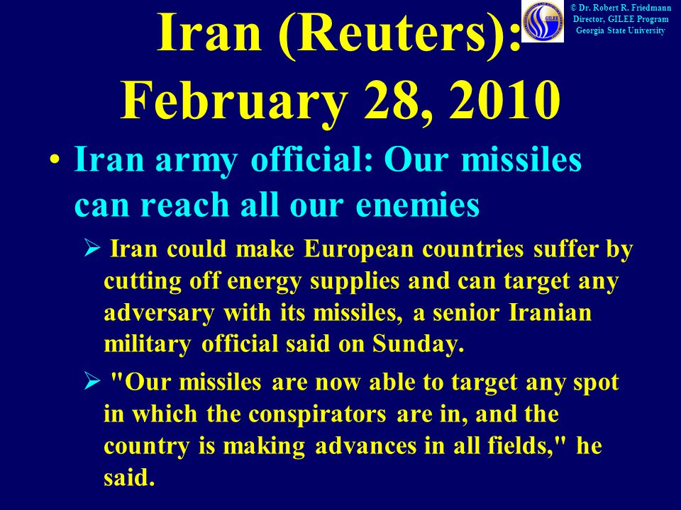 Iran (Reuters): February 28, 2010 Iran army official: Our missiles can reach all our enemies  Iran could make European countries suffer by cutting off energy supplies and can target any adversary with its missiles, a senior Iranian military official said on Sunday.