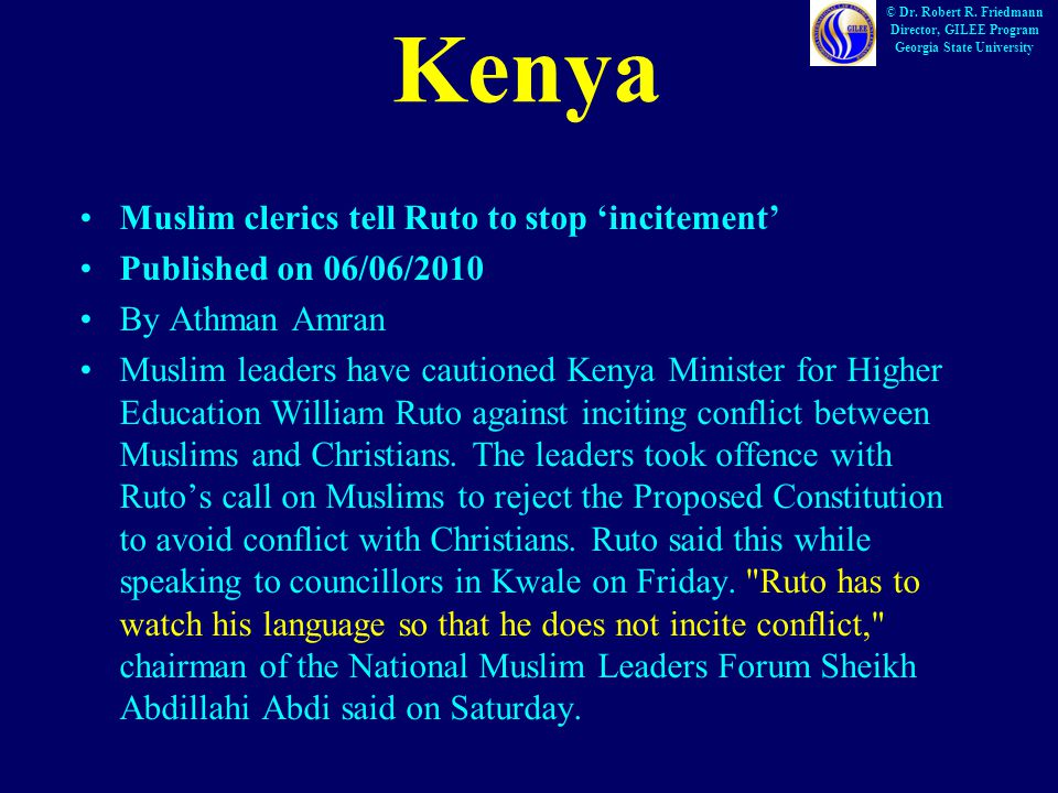 Kenya Muslim clerics tell Ruto to stop 'incitement' Published on 06/06/2010 By Athman Amran Muslim leaders have cautioned Kenya Minister for Higher Education William Ruto against inciting conflict between Muslims and Christians.
