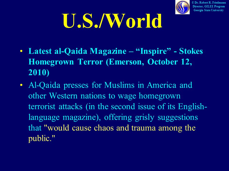 U.S./World Latest al-Qaida Magazine – Inspire - Stokes Homegrown Terror (Emerson, October 12, 2010) Al-Qaida presses for Muslims in America and other Western nations to wage homegrown terrorist attacks (in the second issue of its English- language magazine), offering grisly suggestions that would cause chaos and trauma among the public. © Dr.