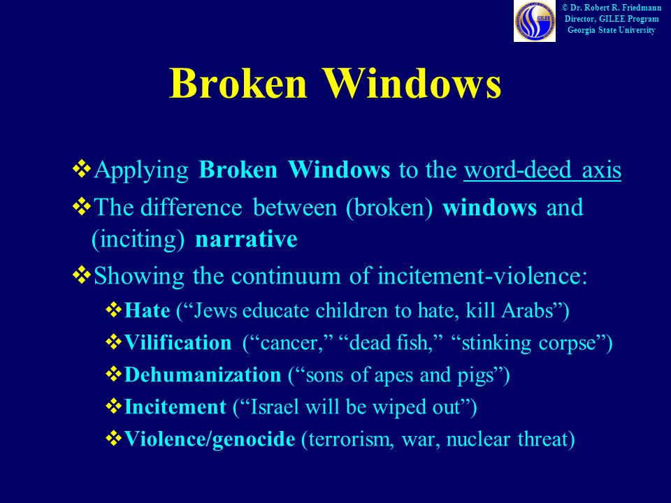 Broken Windows  Applying Broken Windows to the word-deed axis  The difference between (broken) windows and (inciting) narrative  Showing the continuum of incitement-violence:  Hate ( Jews educate children to hate, kill Arabs )  Vilification ( cancer, dead fish, stinking corpse )  Dehumanization ( sons of apes and pigs )  Incitement ( Israel will be wiped out )  Violence/genocide (terrorism, war, nuclear threat) © Dr.
