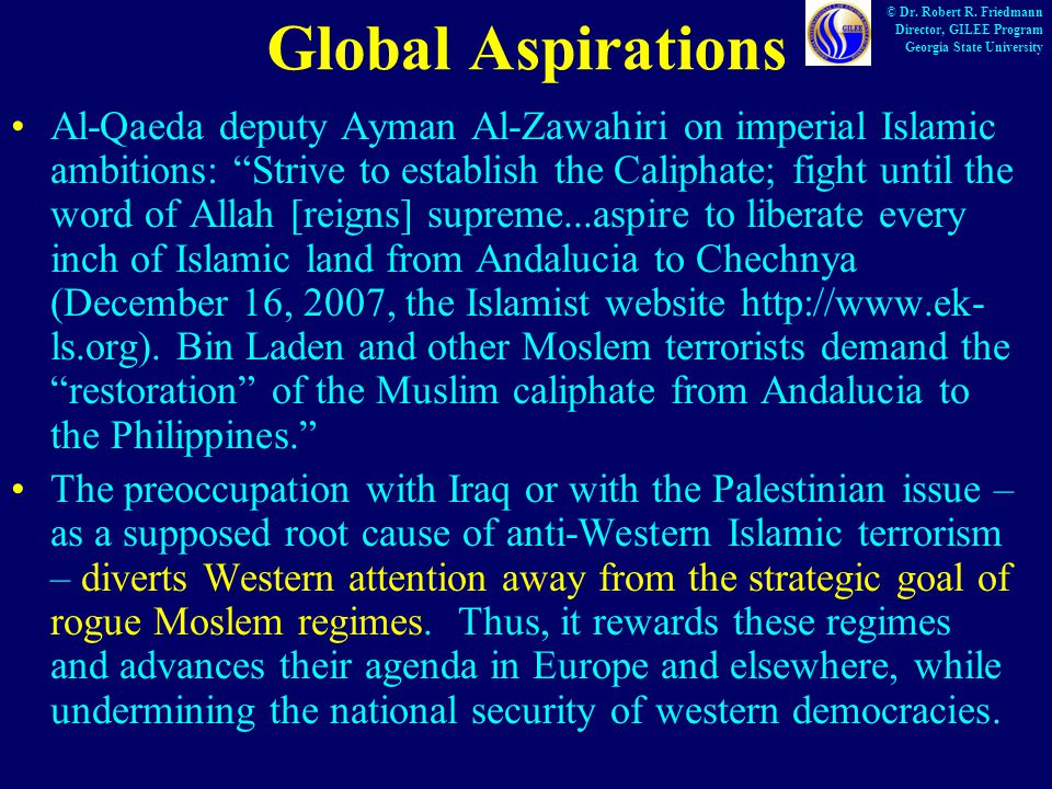 Global Aspirations Al-Qaeda deputy Ayman Al-Zawahiri on imperial Islamic ambitions: Strive to establish the Caliphate; fight until the word of Allah [reigns] supreme...aspire to liberate every inch of Islamic land from Andalucia to Chechnya (December 16, 2007, the Islamist website http://www.ek- ls.org).