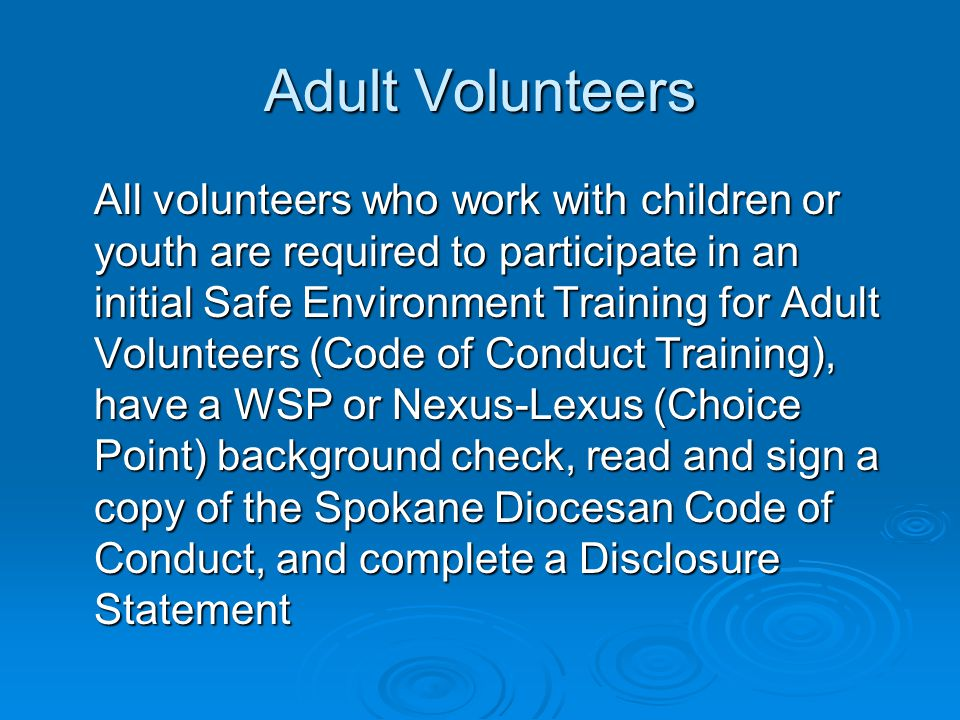 Adult Volunteers All volunteers who work with children or youth are required to participate in an initial Safe Environment Training for Adult Volunteers (Code of Conduct Training), have a WSP or Nexus-Lexus (Choice Point) background check, read and sign a copy of the Spokane Diocesan Code of Conduct, and complete a Disclosure Statement