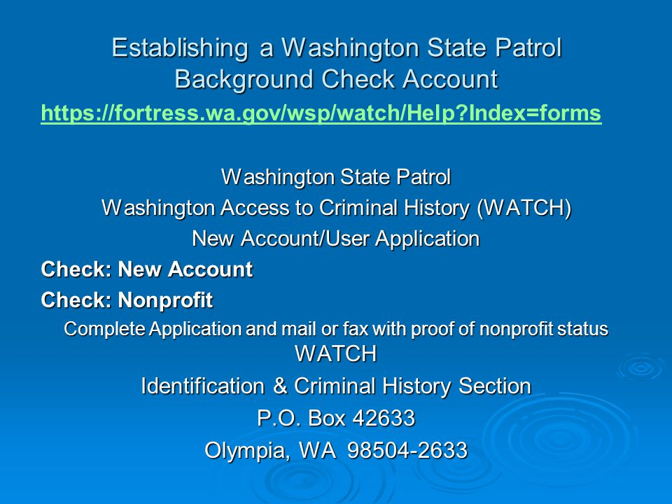 Establishing a Washington State Patrol Background Check Account https://fortress.wa.gov/wsp/watch/Help Index=forms Washington State Patrol Washington Access to Criminal History (WATCH) New Account/User Application Check: New Account Check: Nonprofit Complete Application and mail or fax with proof of nonprofit status WATCH Identification & Criminal History Section P.O.