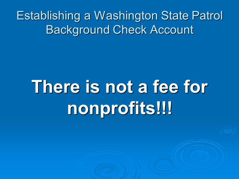 Establishing a Washington State Patrol Background Check Account There is not a fee for nonprofits!!!