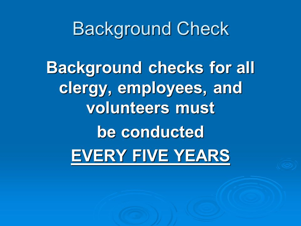 Background Check Background checks for all clergy, employees, and volunteers must be conducted EVERY FIVE YEARS