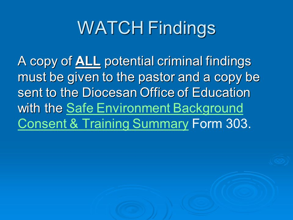 WATCH Findings A copy of ALL potential criminal findings must be given to the pastor and a copy be sent to the Diocesan Office of Education with the A copy of ALL potential criminal findings must be given to the pastor and a copy be sent to the Diocesan Office of Education with the Safe Environment Background Consent & Training Summary Form 303.Safe Environment Background Consent & Training Summary
