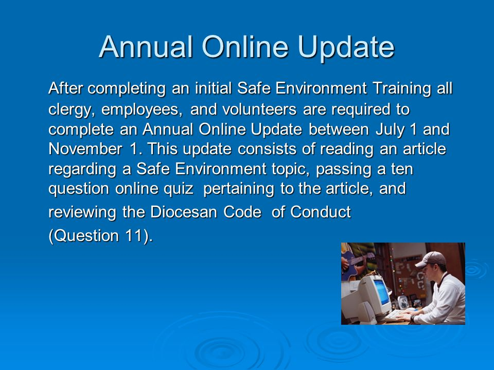 Annual Online Update After completing an initial Safe Environment Training all clergy, employees, and volunteers are required to complete an Annual Online Update between July 1 and November 1.