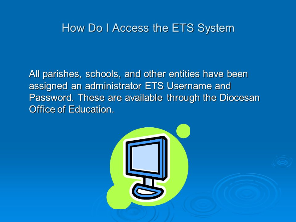 How Do I Access the ETS System All parishes, schools, and other entities have been assigned an administrator ETS Username and Password.