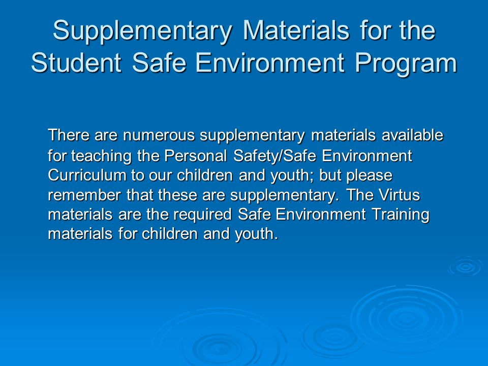 Supplementary Materials for the Student Safe Environment Program There are numerous supplementary materials available for teaching the Personal Safety/Safe Environment Curriculum to our children and youth; but please remember that these are supplementary.