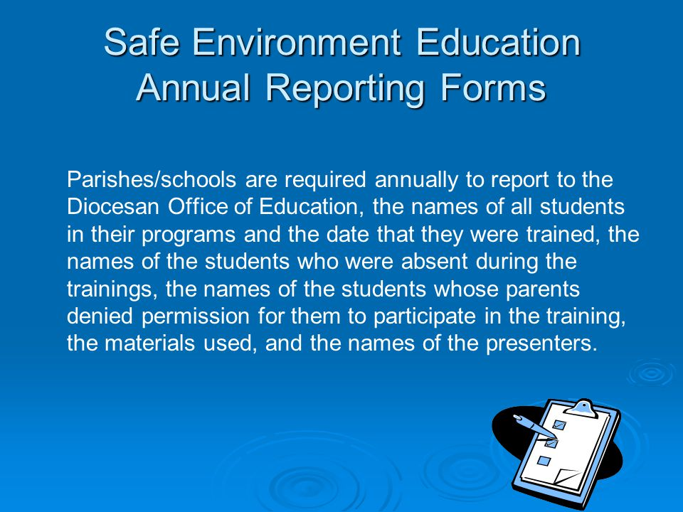 Safe Environment Education Annual Reporting Forms Parishes/schools are required annually to report to the Diocesan Office of Education, the names of all students in their programs and the date that they were trained, the names of the students who were absent during the trainings, the names of the students whose parents denied permission for them to participate in the training, the materials used, and the names of the presenters.