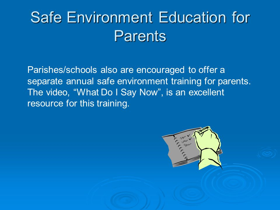 Safe Environment Education for Parents Parishes/schools also are encouraged to offer a separate annual safe environment training for parents.