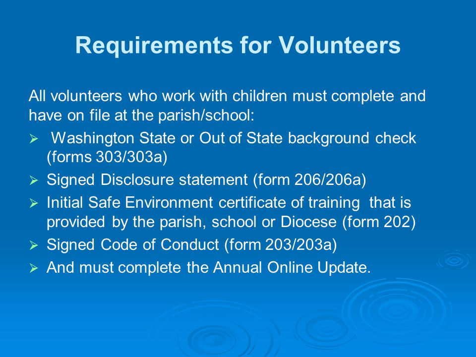 Requirements for Volunteers All volunteers who work with children must complete and have on file at the parish/school:   Washington State or Out of State background check (forms 303/303a)   Signed Disclosure statement (form 206/206a)   Initial Safe Environment certificate of training that is provided by the parish, school or Diocese (form 202)   Signed Code of Conduct (form 203/203a)   And must complete the Annual Online Update.