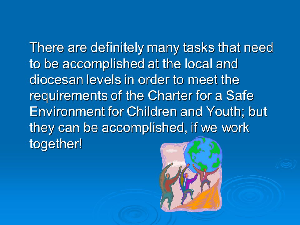 There are definitely many tasks that need to be accomplished at the local and diocesan levels in order to meet the requirements of the Charter for a Safe Environment for Children and Youth; but they can be accomplished, if we work together!