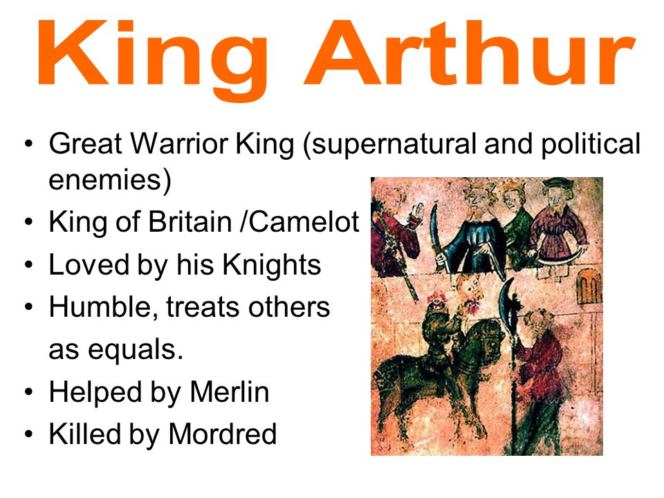 Great Warrior King (supernatural and political enemies) King of Britain /Camelot Loved by his Knights Humble, treats others as equals.