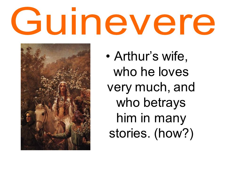 Arthur's wife, who he loves very much, and who betrays him in many stories. (how )