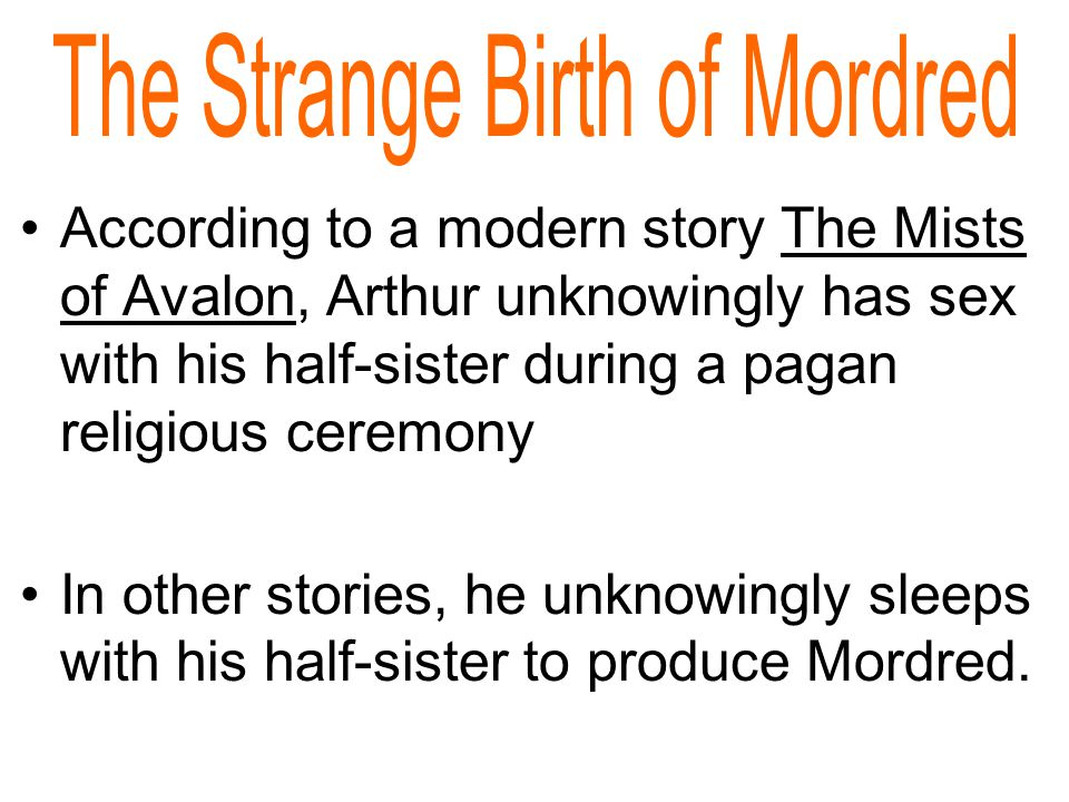 According to a modern story The Mists of Avalon, Arthur unknowingly has sex with his half-sister during a pagan religious ceremony In other stories, he unknowingly sleeps with his half-sister to produce Mordred.