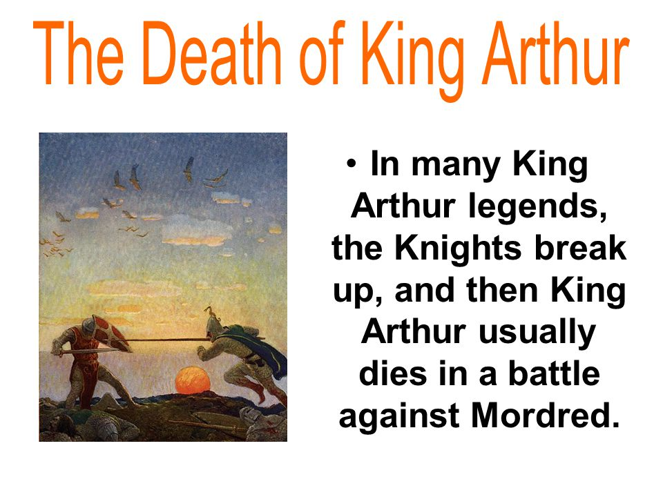 In many King Arthur legends, the Knights break up, and then King Arthur usually dies in a battle against Mordred.