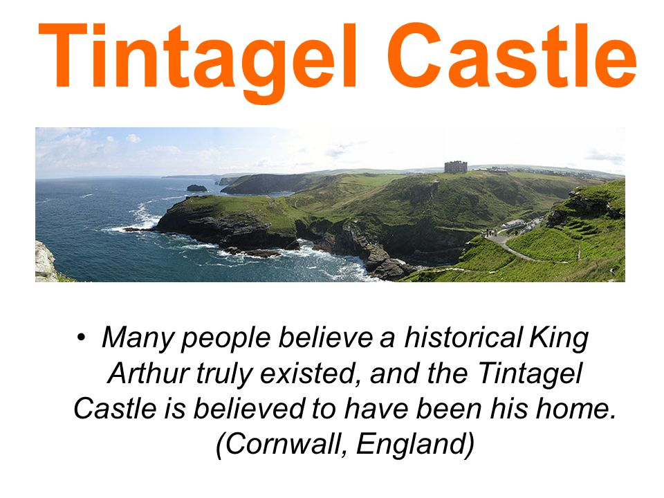 Many people believe a historical King Arthur truly existed, and the Tintagel Castle is believed to have been his home.