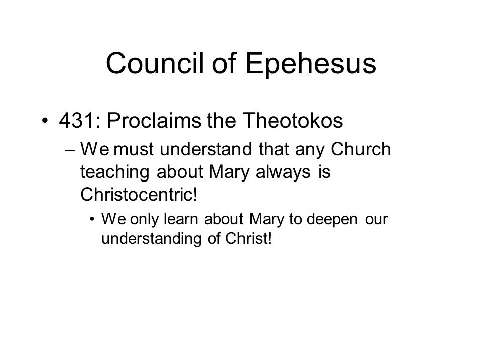 Council of Epehesus 431: Proclaims the Theotokos –We must understand that any Church teaching about Mary always is Christocentric.