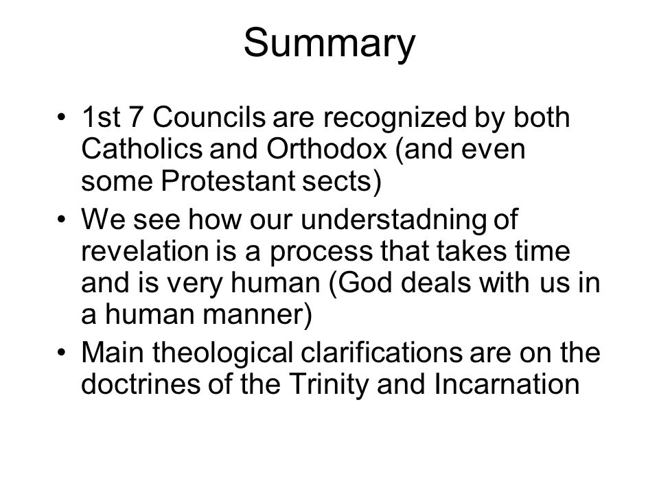 Summary 1st 7 Councils are recognized by both Catholics and Orthodox (and even some Protestant sects) We see how our understadning of revelation is a process that takes time and is very human (God deals with us in a human manner) Main theological clarifications are on the doctrines of the Trinity and Incarnation
