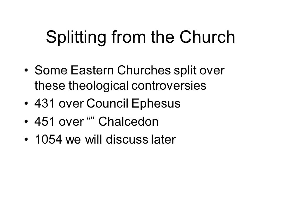 Splitting from the Church Some Eastern Churches split over these theological controversies 431 over Council Ephesus 451 over Chalcedon 1054 we will discuss later