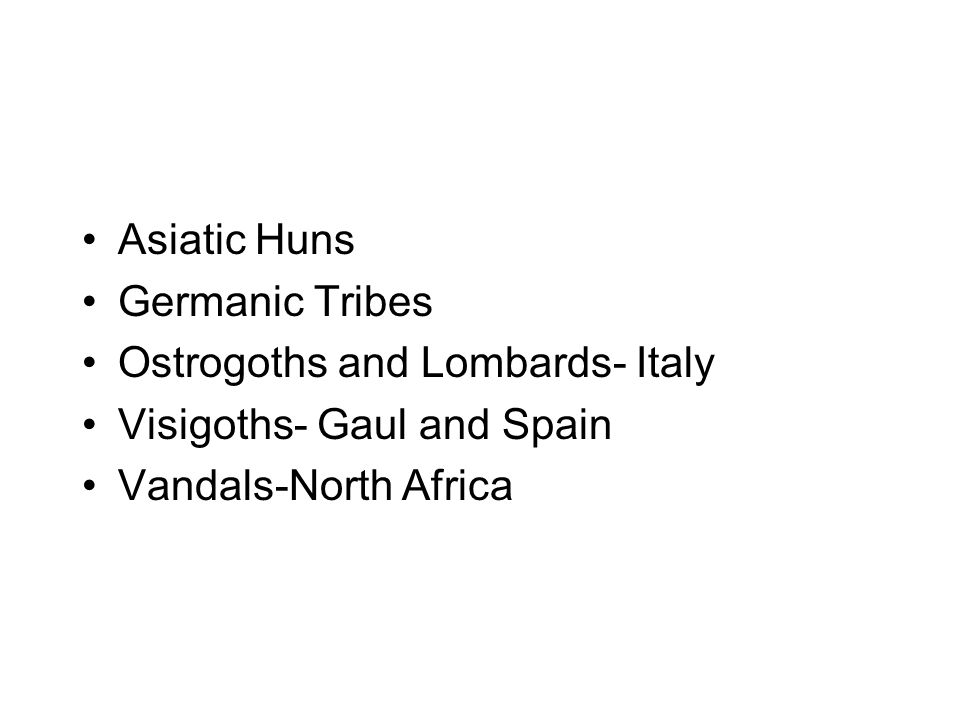 Asiatic Huns Germanic Tribes Ostrogoths and Lombards- Italy Visigoths- Gaul and Spain Vandals-North Africa