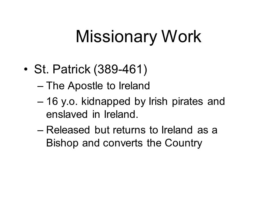 Missionary Work St. Patrick (389-461) –The Apostle to Ireland –16 y.o.