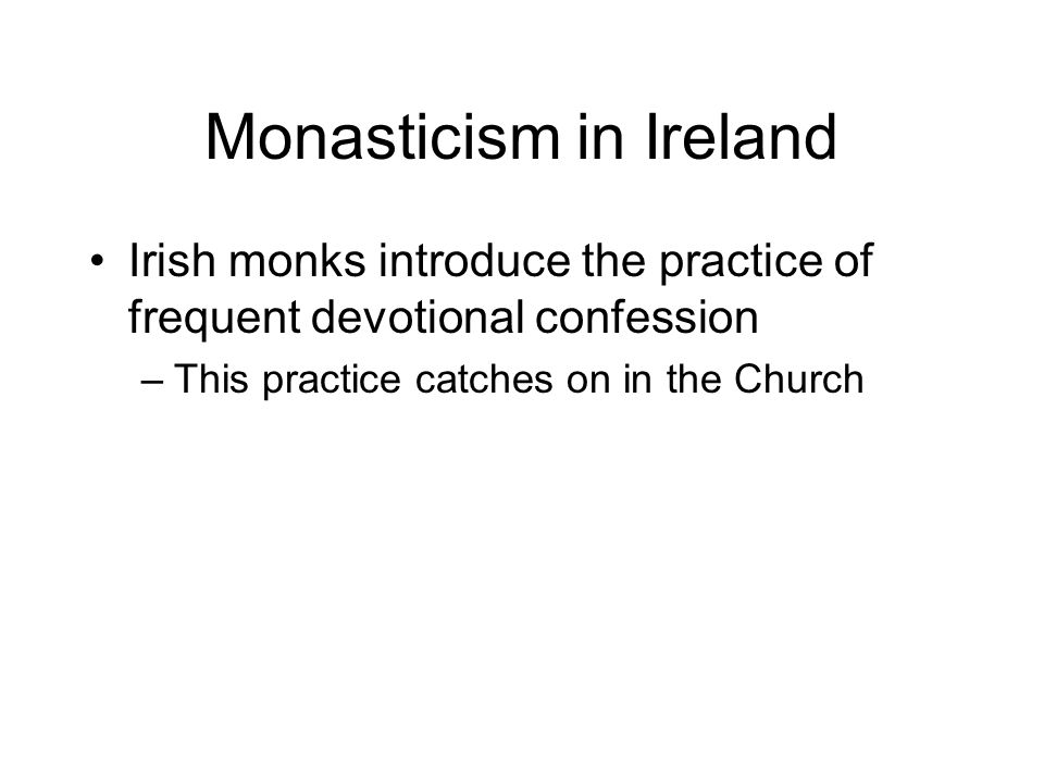 Monasticism in Ireland Irish monks introduce the practice of frequent devotional confession –This practice catches on in the Church