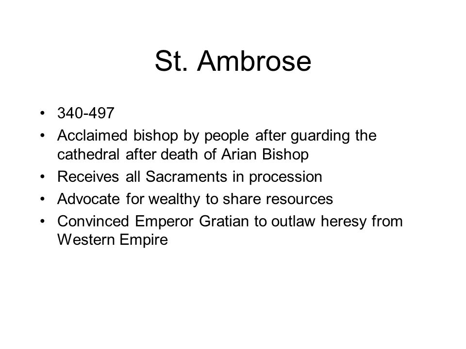 St. Ambrose 340-497 Acclaimed bishop by people after guarding the cathedral after death of Arian Bishop Receives all Sacraments in procession Advocate