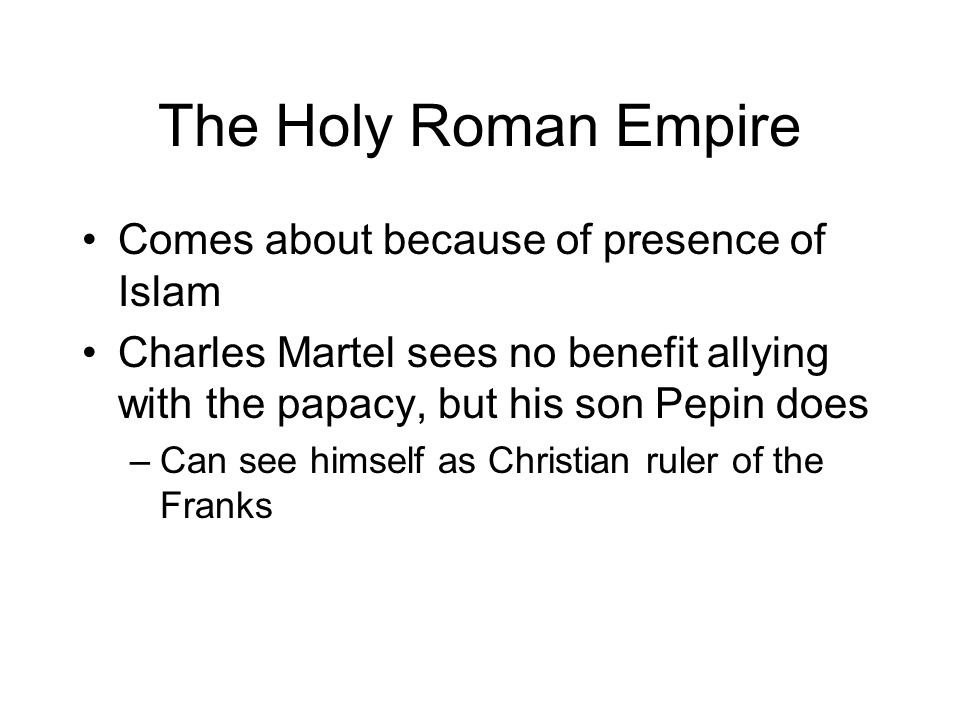 The Holy Roman Empire Comes about because of presence of Islam Charles Martel sees no benefit allying with the papacy, but his son Pepin does –Can see himself as Christian ruler of the Franks