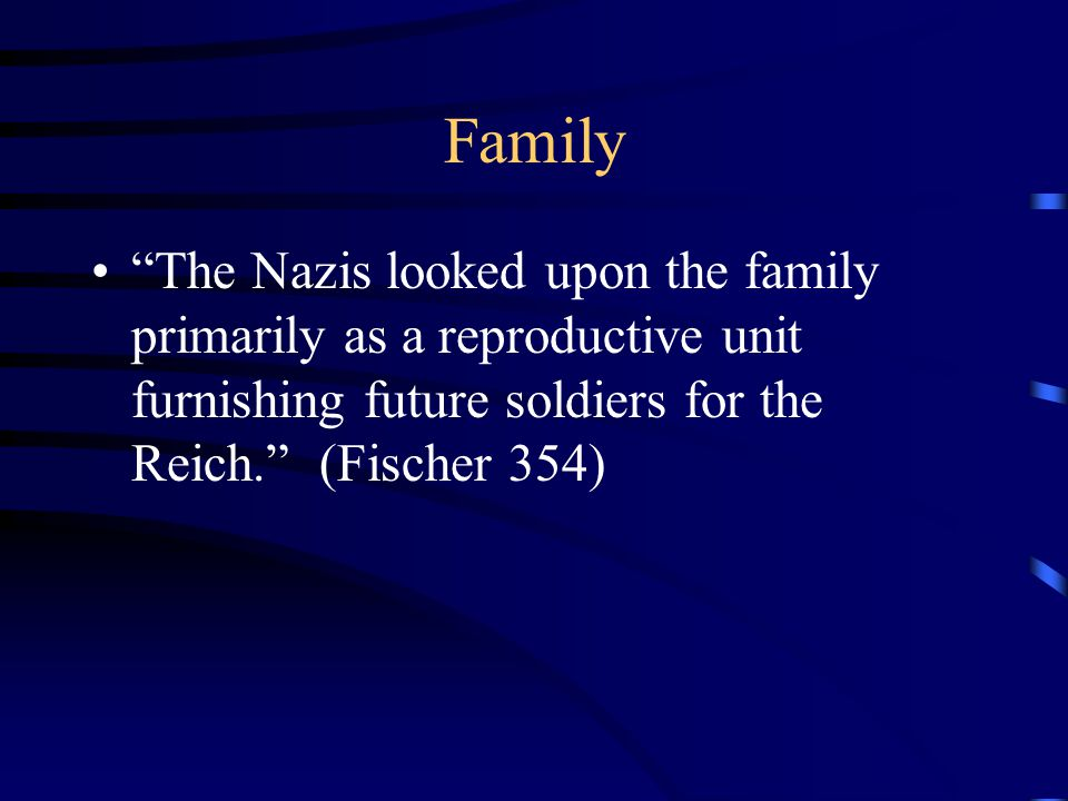 Family The Nazis looked upon the family primarily as a reproductive unit furnishing future soldiers for the Reich. (Fischer 354)