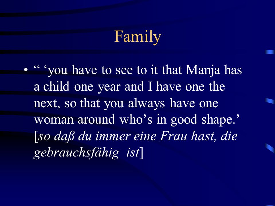 Family 'you have to see to it that Manja has a child one year and I have one the next, so that you always have one woman around who's in good shape.' [so daß du immer eine Frau hast, die gebrauchsfähig ist]