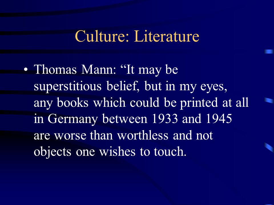 Culture: Literature Thomas Mann: It may be superstitious belief, but in my eyes, any books which could be printed at all in Germany between 1933 and 1945 are worse than worthless and not objects one wishes to touch.