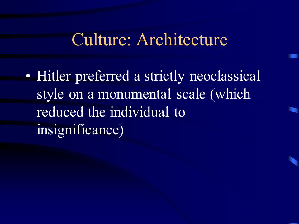 Culture: Architecture Hitler preferred a strictly neoclassical style on a monumental scale (which reduced the individual to insignificance)