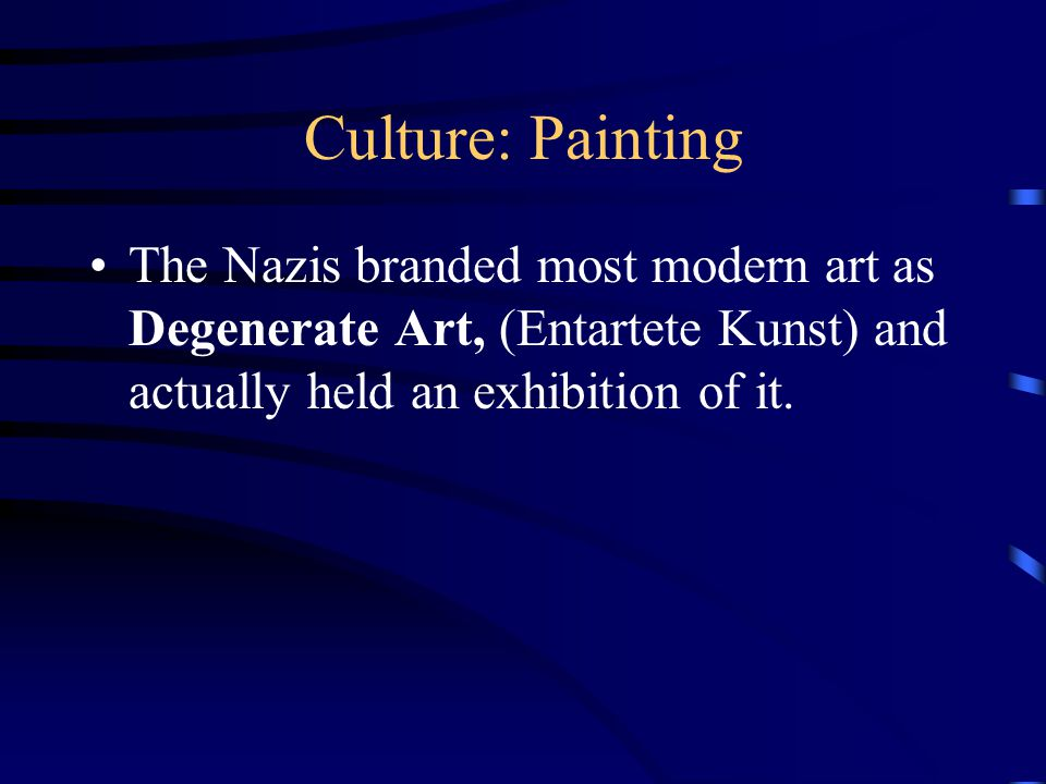 Culture: Painting The Nazis branded most modern art as Degenerate Art, (Entartete Kunst) and actually held an exhibition of it.