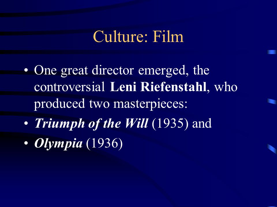 Culture: Film One great director emerged, the controversial Leni Riefenstahl, who produced two masterpieces: Triumph of the Will (1935) and Olympia (1936)