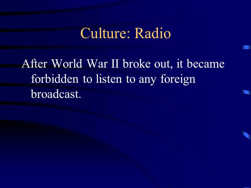 Culture: Radio After World War II broke out, it became forbidden to listen to any foreign broadcast.