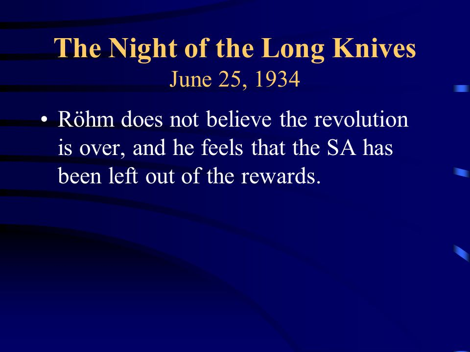 The Night of the Long Knives June 25, 1934 Röhm does not believe the revolution is over, and he feels that the SA has been left out of the rewards.