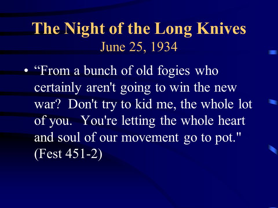 The Night of the Long Knives June 25, 1934 From a bunch of old fogies who certainly aren t going to win the new war.